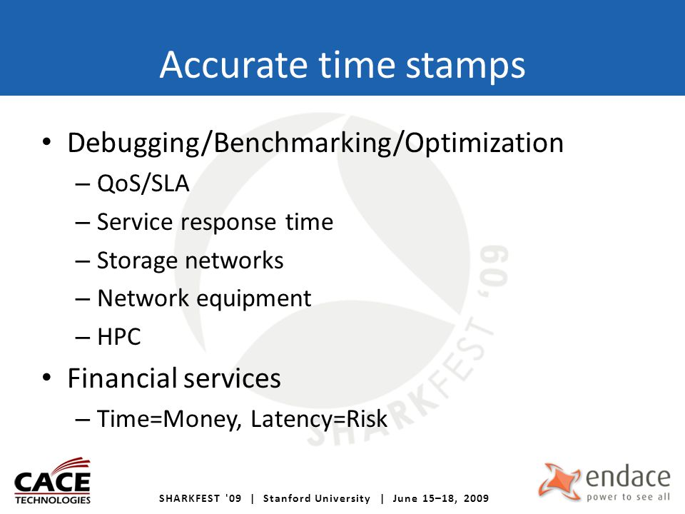 Accurate time stamps Debugging/Benchmarking/Optimization – QoS/SLA – Service response time – Storage networks – Network equipment – HPC Financial services – Time=Money, Latency=Risk