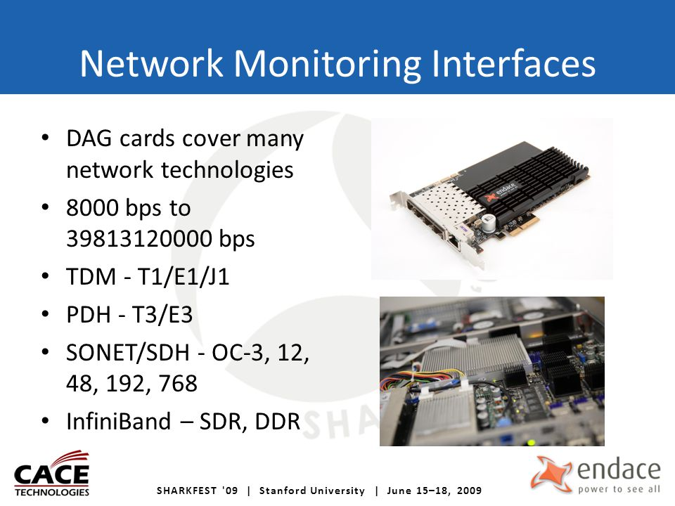 SHARKFEST '09 | Stanford University | June 15–18, 2009 Network Monitoring Interfaces DAG cards cover many network technologies 8000 bps to 39813120000