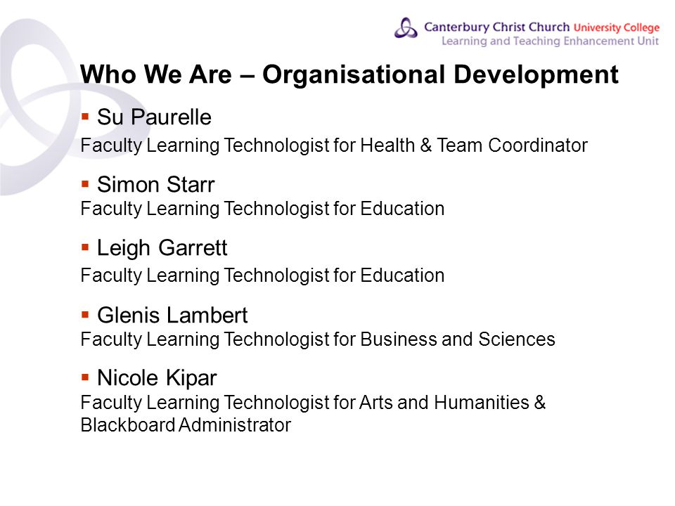 Contents Who We Are – Organisational Development  Su Paurelle Faculty Learning Technologist for Health & Team Coordinator  Simon Starr Faculty Learning Technologist for Education  Leigh Garrett Faculty Learning Technologist for Education  Glenis Lambert Faculty Learning Technologist for Business and Sciences  Nicole Kipar Faculty Learning Technologist for Arts and Humanities & Blackboard Administrator