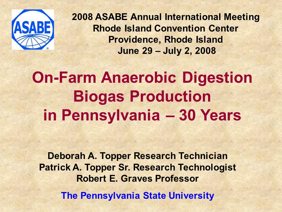 2008 ASABE Annual International Meeting Rhode Island Convention Center Providence, Rhode Island June 29 – July 2, 2008 On-Farm Anaerobic Digestion Biogas Production in Pennsylvania – 30 Years Deborah A.