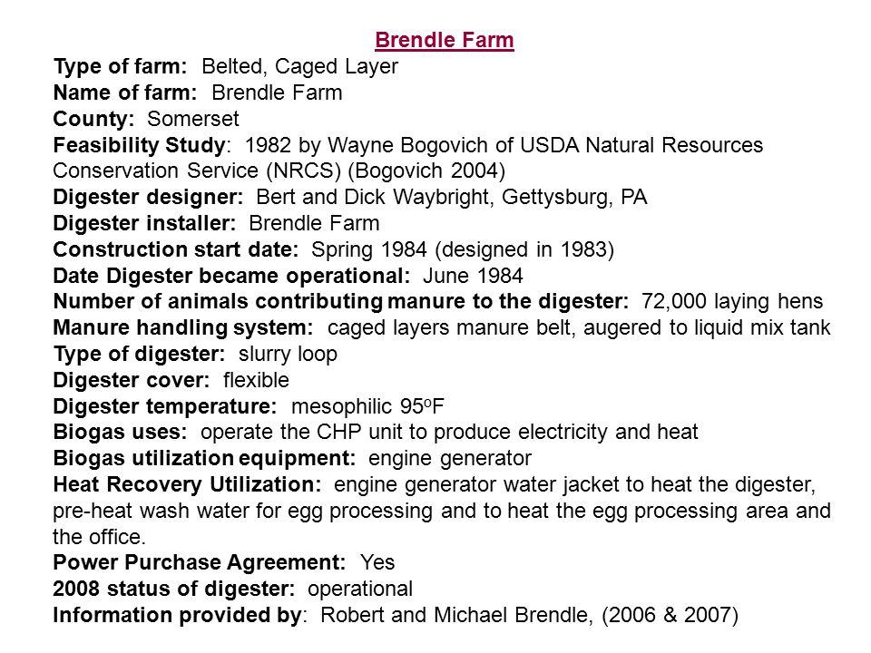 Brendle Farm Type of farm: Belted, Caged Layer Name of farm: Brendle Farm County: Somerset Feasibility Study: 1982 by Wayne Bogovich of USDA Natural Resources Conservation Service (NRCS) (Bogovich 2004) Digester designer: Bert and Dick Waybright, Gettysburg, PA Digester installer: Brendle Farm Construction start date: Spring 1984 (designed in 1983) Date Digester became operational: June 1984 Number of animals contributing manure to the digester: 72,000 laying hens Manure handling system: caged layers manure belt, augered to liquid mix tank Type of digester: slurry loop Digester cover: flexible Digester temperature: mesophilic 95 o F Biogas uses: operate the CHP unit to produce electricity and heat Biogas utilization equipment: engine generator Heat Recovery Utilization: engine generator water jacket to heat the digester, pre-heat wash water for egg processing and to heat the egg processing area and the office.