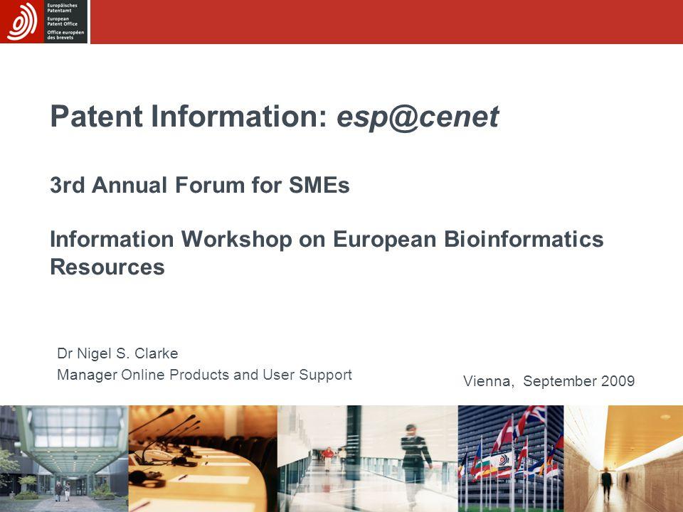 Patent Information: esp@cenet 3rd Annual Forum for SMEs Information Workshop on European Bioinformatics Resources Vienna, September 2009 Dr Nigel S. C