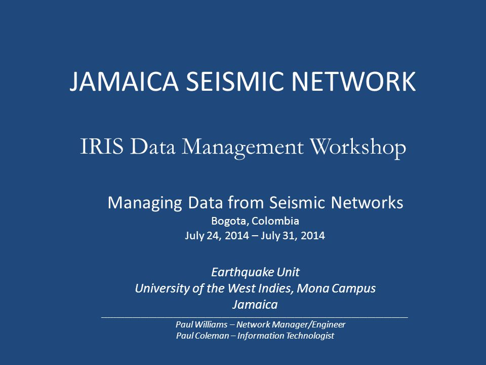 JAMAICA SEISMIC NETWORK IRIS Data Management Workshop Managing Data from Seismic Networks Bogota, Colombia July 24, 2014 – July 31, 2014 Earthquake Unit University of the West Indies, Mona Campus Jamaica _________________________________________________________________________________________________________________ Paul Williams – Network Manager/Engineer Paul Coleman – Information Technologist