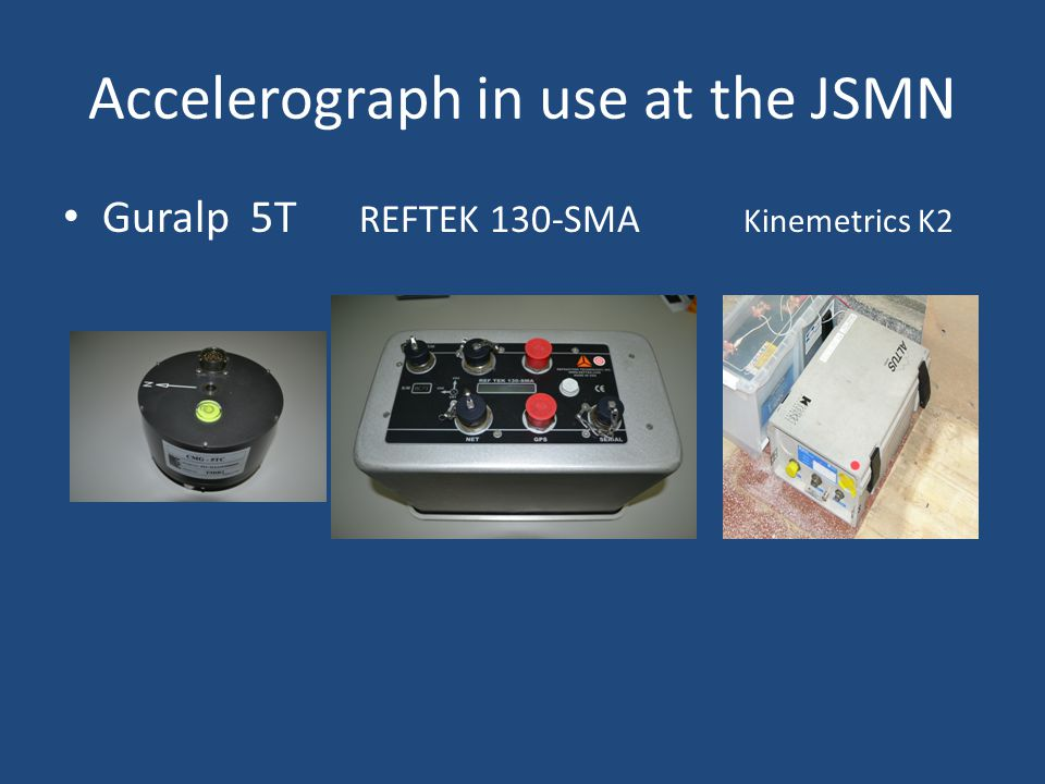 Accelerograph in use at the JSMN Guralp 5T REFTEK 130-SMA Kinemetrics K2