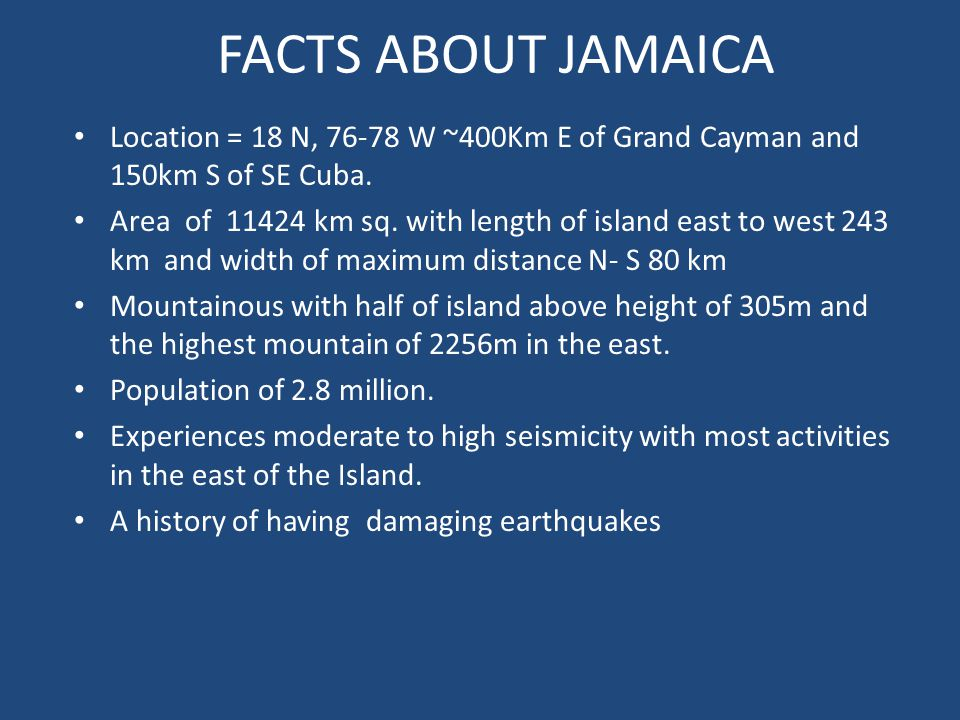 FACTS ABOUT JAMAICA Location = 18 N, 76-78 W ~400Km E of Grand Cayman and 150km S of SE Cuba.