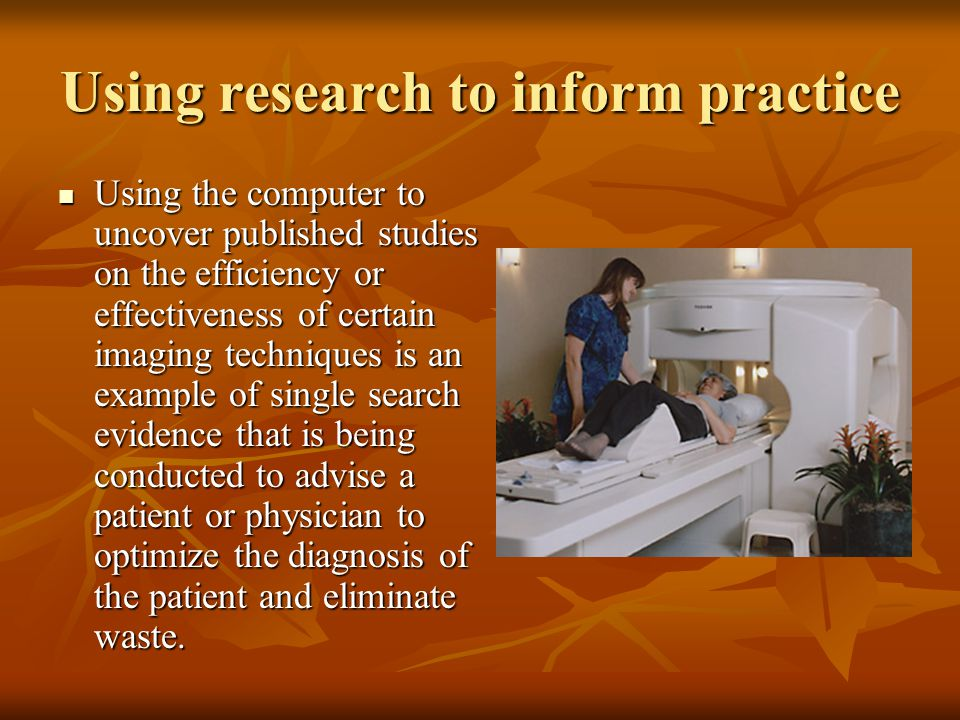 Using research to inform practice Using the computer to uncover published studies on the efficiency or effectiveness of certain imaging techniques is an example of single search evidence that is being conducted to advise a patient or physician to optimize the diagnosis of the patient and eliminate waste.