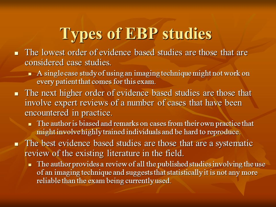Types of EBP studies The lowest order of evidence based studies are those that are considered case studies.