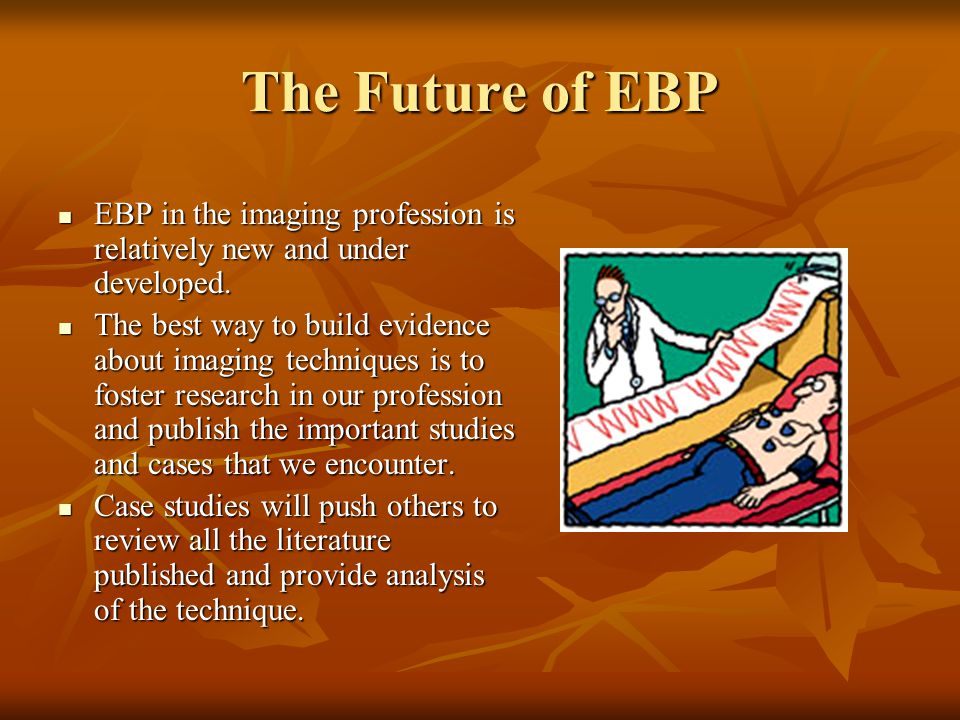 The Future of EBP EBP in the imaging profession is relatively new and under developed.
