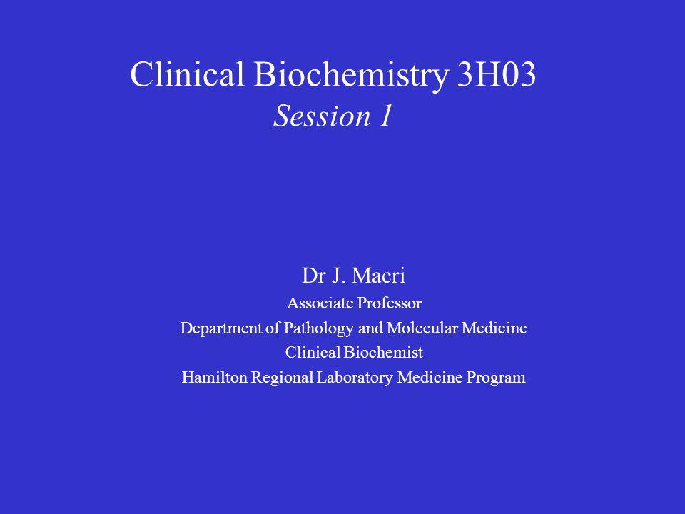Clinical Biochemistry 3H03 Session 1 Dr J. Macri Associate Professor Department of Pathology and Molecular Medicine Clinical Biochemist Hamilton Regio