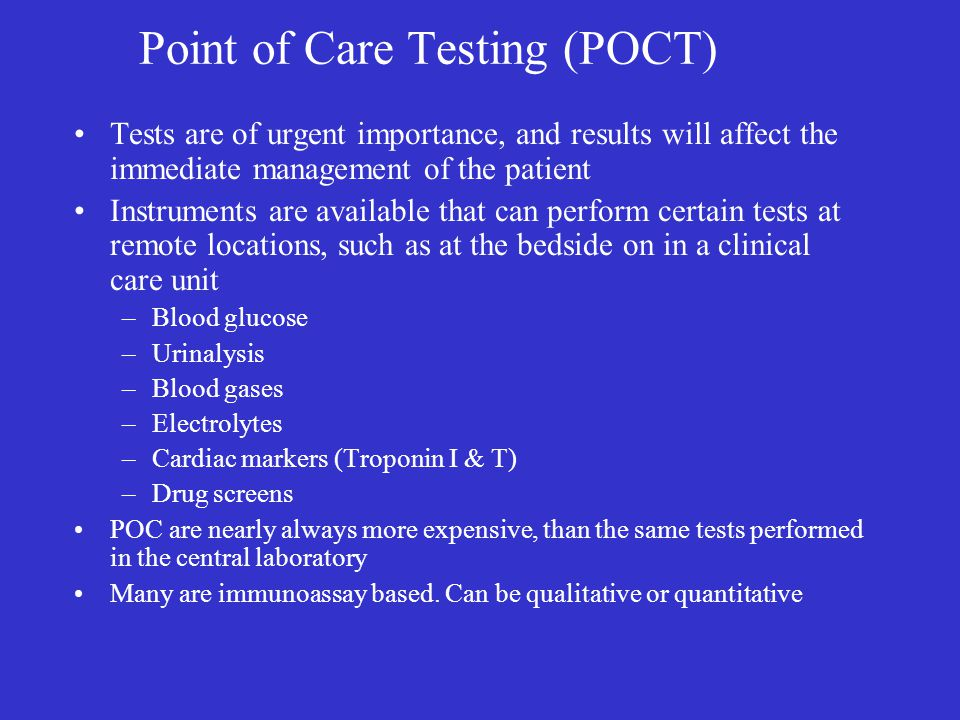 Point of Care Testing (POCT) Tests are of urgent importance, and results will affect the immediate management of the patient Instruments are available