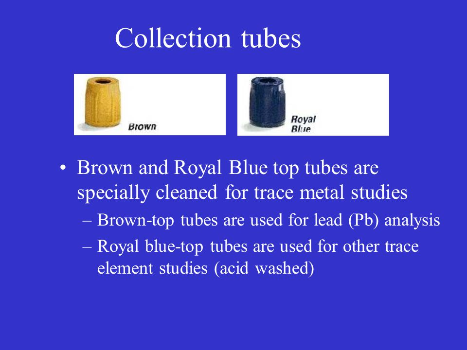 Collection tubes Brown and Royal Blue top tubes are specially cleaned for trace metal studies –Brown-top tubes are used for lead (Pb) analysis –Royal
