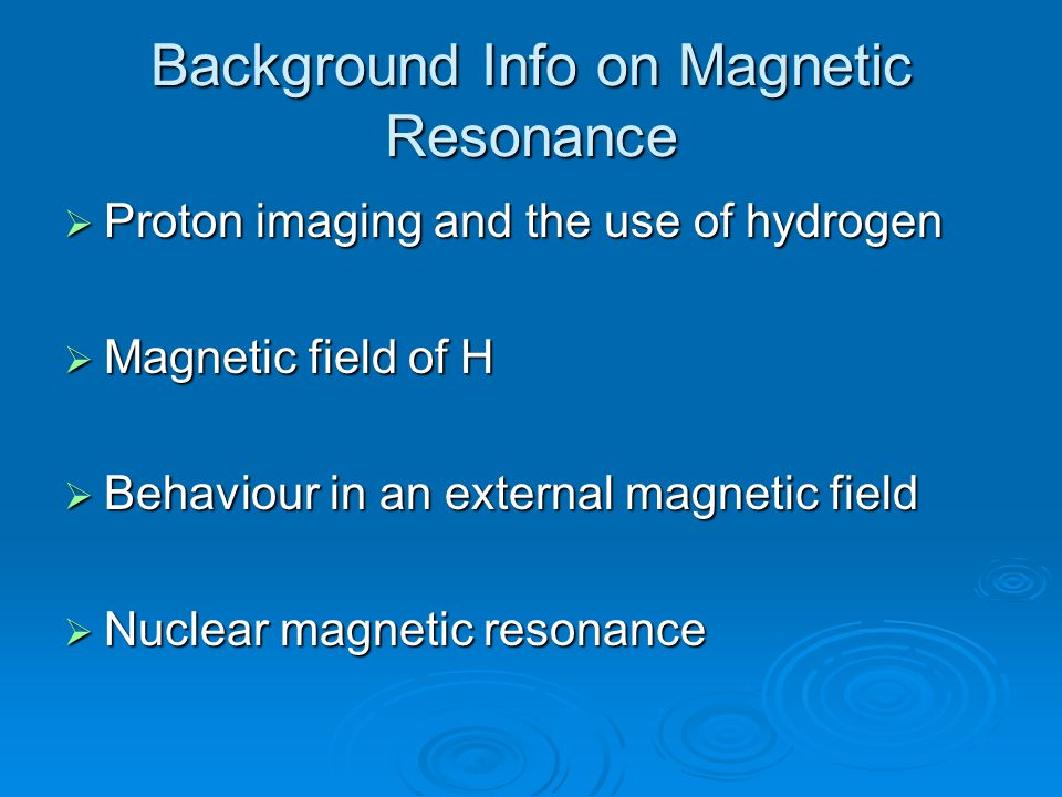 Background Info on Magnetic Resonance  Proton imaging and the use of hydrogen  Magnetic field of H  Behaviour in an external magnetic field  Nuclear magnetic resonance