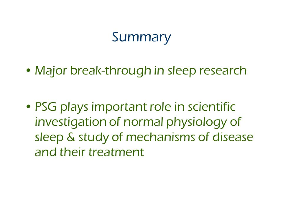 Summary Major break-through in sleep research PSG plays important role in scientific investigation of normal physiology of sleep & study of mechanisms of disease and their treatment