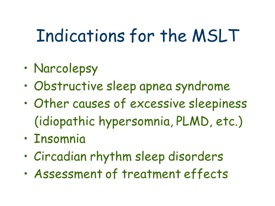 Indications for the MSLT Narcolepsy Obstructive sleep apnea syndrome Other causes of excessive sleepiness (idiopathic hypersomnia, PLMD, etc.) Insomnia Circadian rhythm sleep disorders Assessment of treatment effects