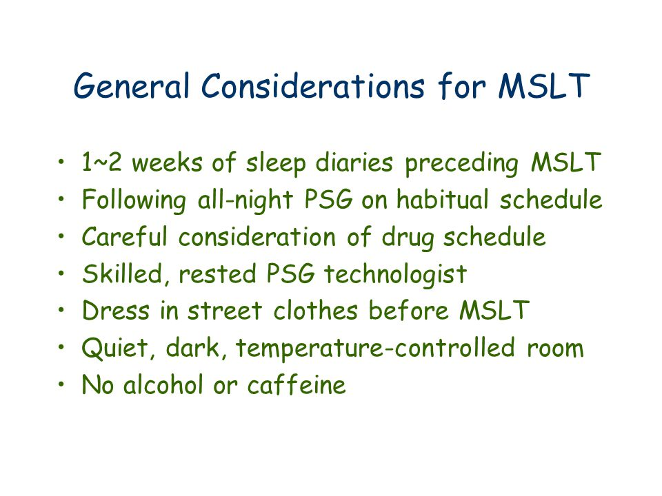 General Considerations for MSLT 1~2 weeks of sleep diaries preceding MSLT Following all-night PSG on habitual schedule Careful consideration of drug schedule Skilled, rested PSG technologist Dress in street clothes before MSLT Quiet, dark, temperature-controlled room No alcohol or caffeine