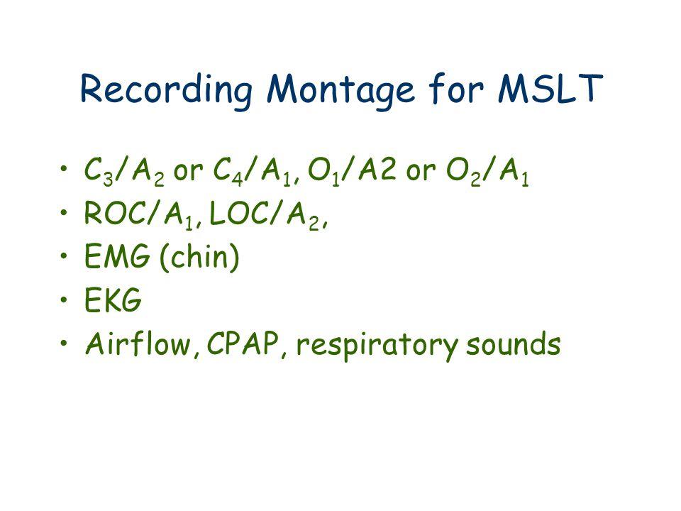 Recording Montage for MSLT C 3 /A 2 or C 4 /A 1, O 1 /A2 or O 2 /A 1 ROC/A 1, LOC/A 2, EMG (chin) EKG Airflow, CPAP, respiratory sounds
