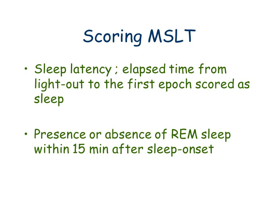 Scoring MSLT Sleep latency ; elapsed time from light-out to the first epoch scored as sleep Presence or absence of REM sleep within 15 min after sleep-onset