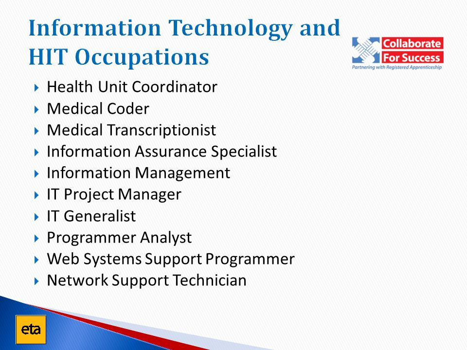 Information Technology and HIT Occupations  Health Unit Coordinator  Medical Coder  Medical Transcriptionist  Information Assurance Specialist  Information Management  IT Project Manager  IT Generalist  Programmer Analyst  Web Systems Support Programmer  Network Support Technician