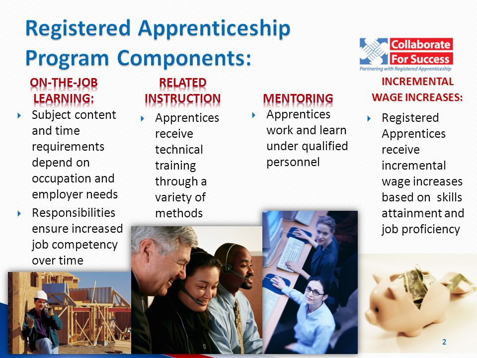 INCREMENTAL WAGE INCREASES:  Registered Apprentices receive incremental wage increases based on skills attainment and job proficiency  Apprentices work and learn under qualified personnel Registered Apprenticeship Program Components: 2  Apprentices receive technical training through a variety of methods  Subject content and time requirements depend on occupation and employer needs  Responsibilities ensure increased job competency over time