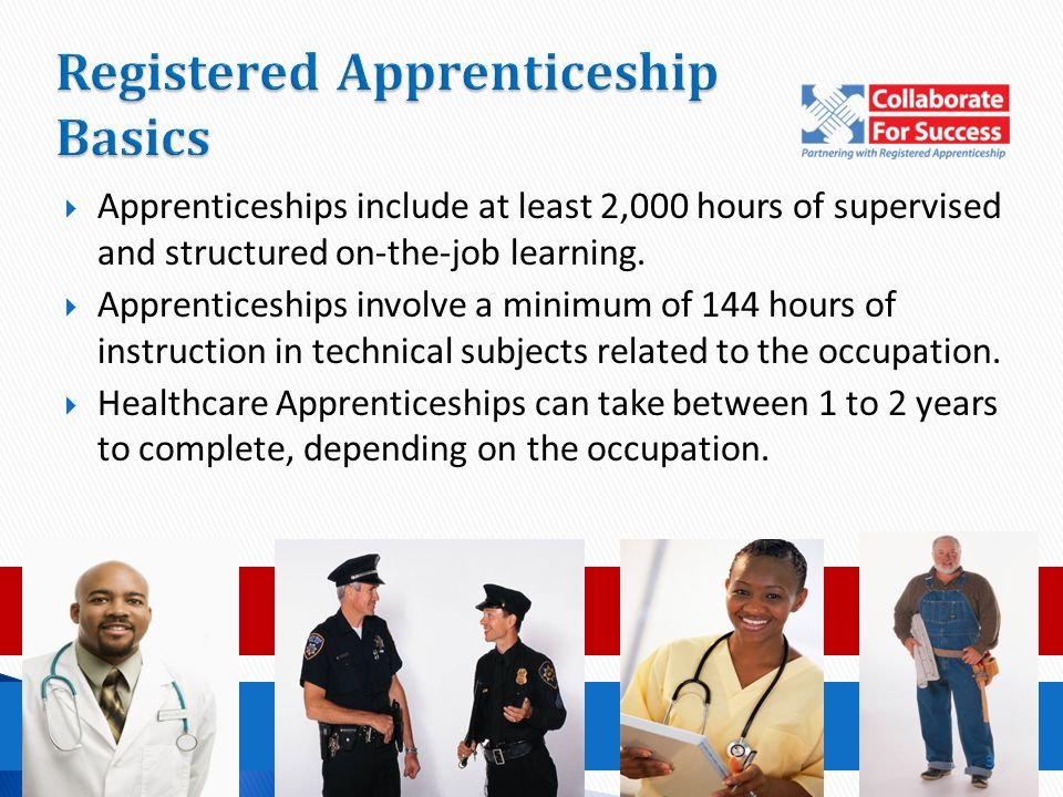  Apprenticeships include at least 2,000 hours of supervised and structured on-the-job learning.  Apprenticeships involve a minimum of 144 hours of i