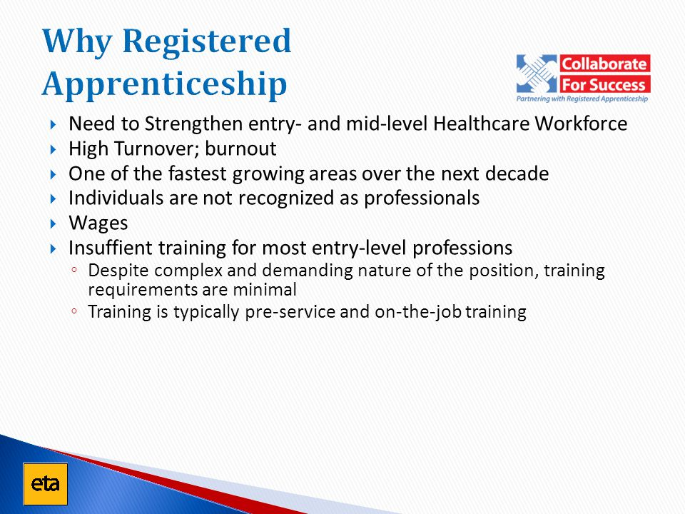 Why Registered Apprenticeship  Need to Strengthen entry- and mid-level Healthcare Workforce  High Turnover; burnout  One of the fastest growing are