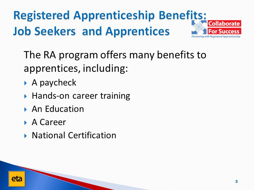 The RA program offers many benefits to apprentices, including:  A paycheck  Hands-on career training  An Education  A Career  National Certification Registered Apprenticeship Benefits: Job Seekers and Apprentices 8