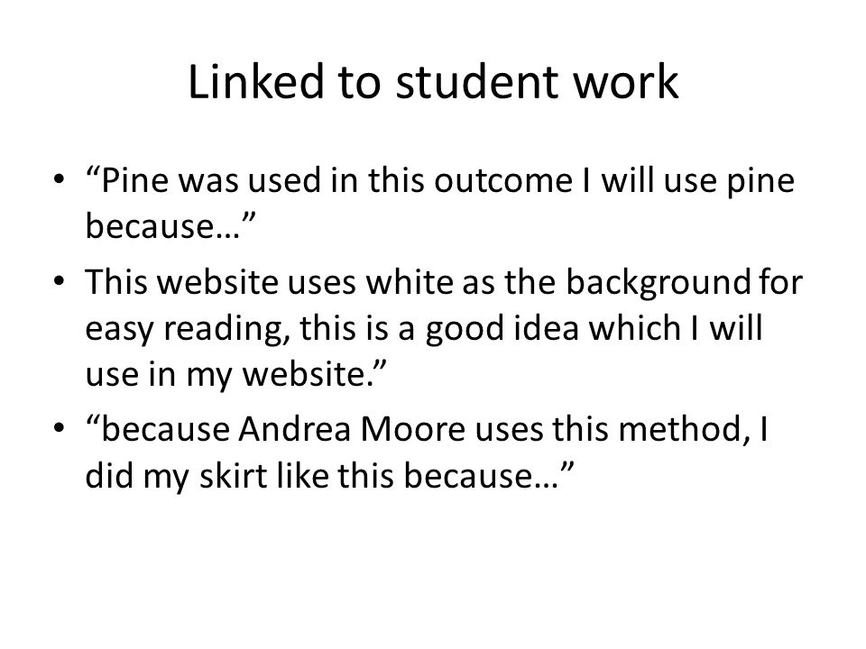 Linked to student work Pine was used in this outcome I will use pine because… This website uses white as the background for easy reading, this is a good idea which I will use in my website. because Andrea Moore uses this method, I did my skirt like this because…