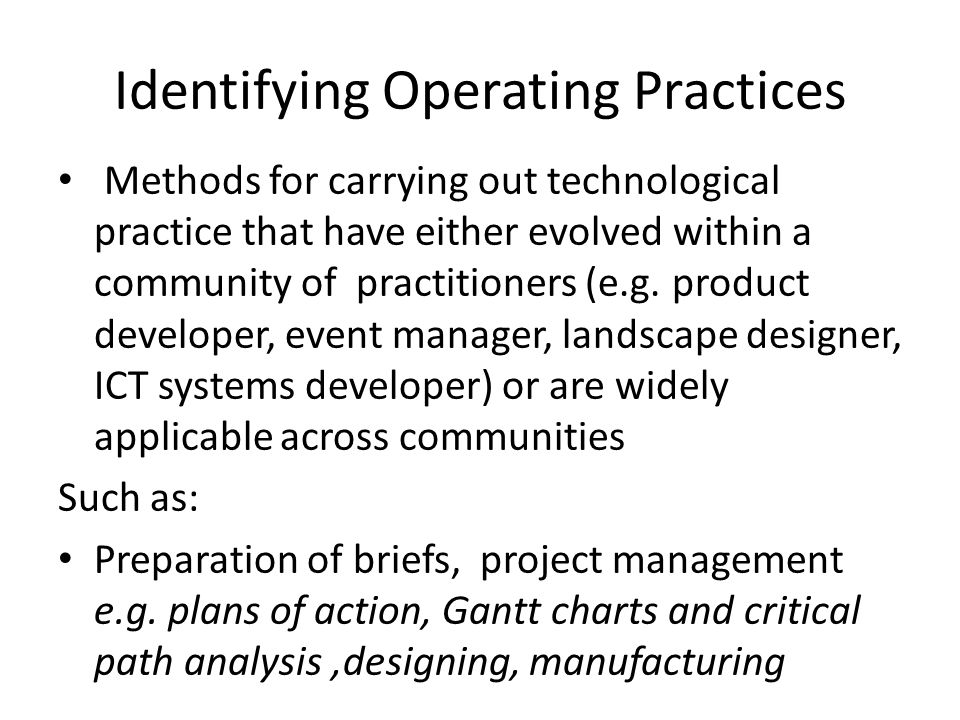 Identifying Operating Practices Methods for carrying out technological practice that have either evolved within a community of practitioners (e.g.