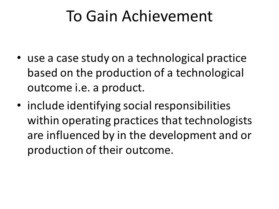 To Gain Achievement use a case study on a technological practice based on the production of a technological outcome i.e.