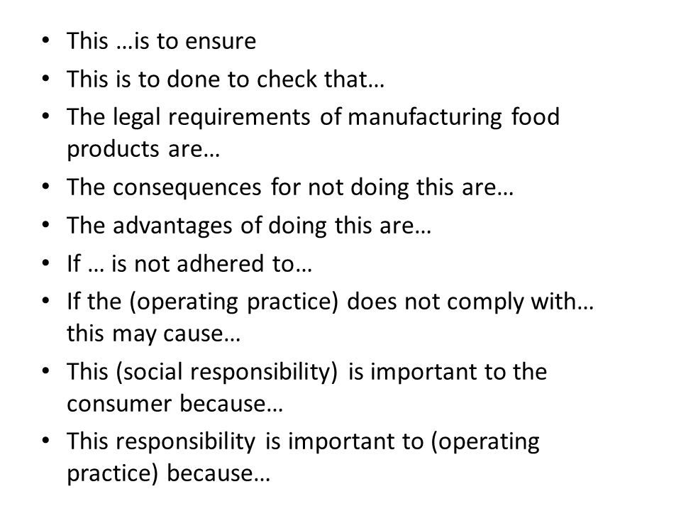 This …is to ensure This is to done to check that… The legal requirements of manufacturing food products are… The consequences for not doing this are… The advantages of doing this are… If … is not adhered to… If the (operating practice) does not comply with… this may cause… This (social responsibility) is important to the consumer because… This responsibility is important to (operating practice) because…