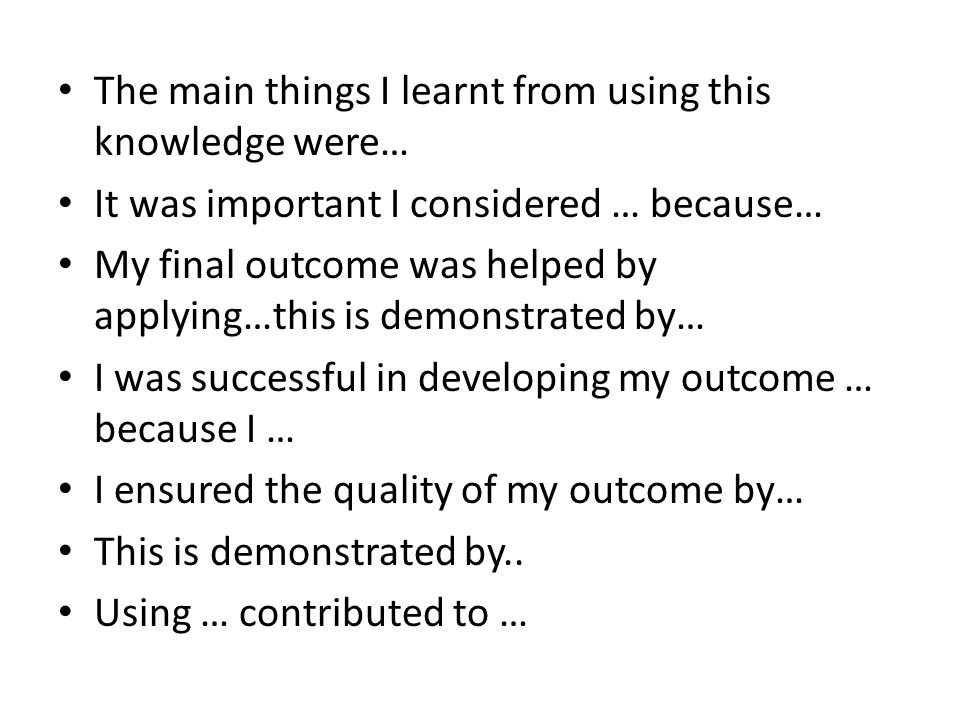 The main things I learnt from using this knowledge were… It was important I considered … because… My final outcome was helped by applying…this is demonstrated by… I was successful in developing my outcome … because I … I ensured the quality of my outcome by… This is demonstrated by..