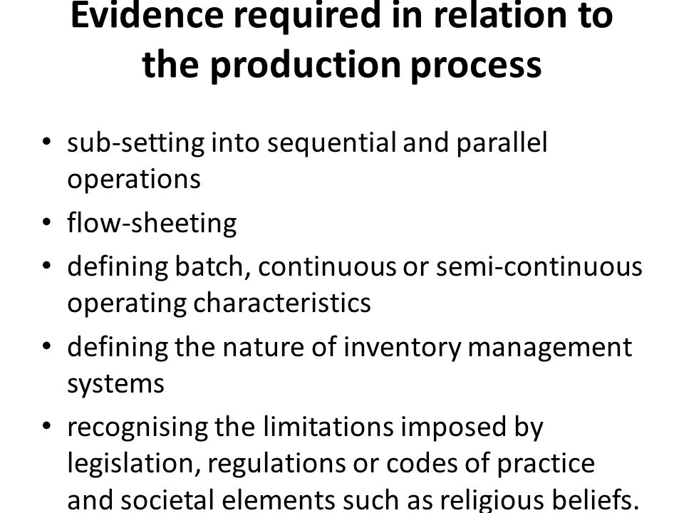 Evidence required in relation to the production process sub-setting into sequential and parallel operations flow-sheeting defining batch, continuous or semi-continuous operating characteristics defining the nature of inventory management systems recognising the limitations imposed by legislation, regulations or codes of practice and societal elements such as religious beliefs.