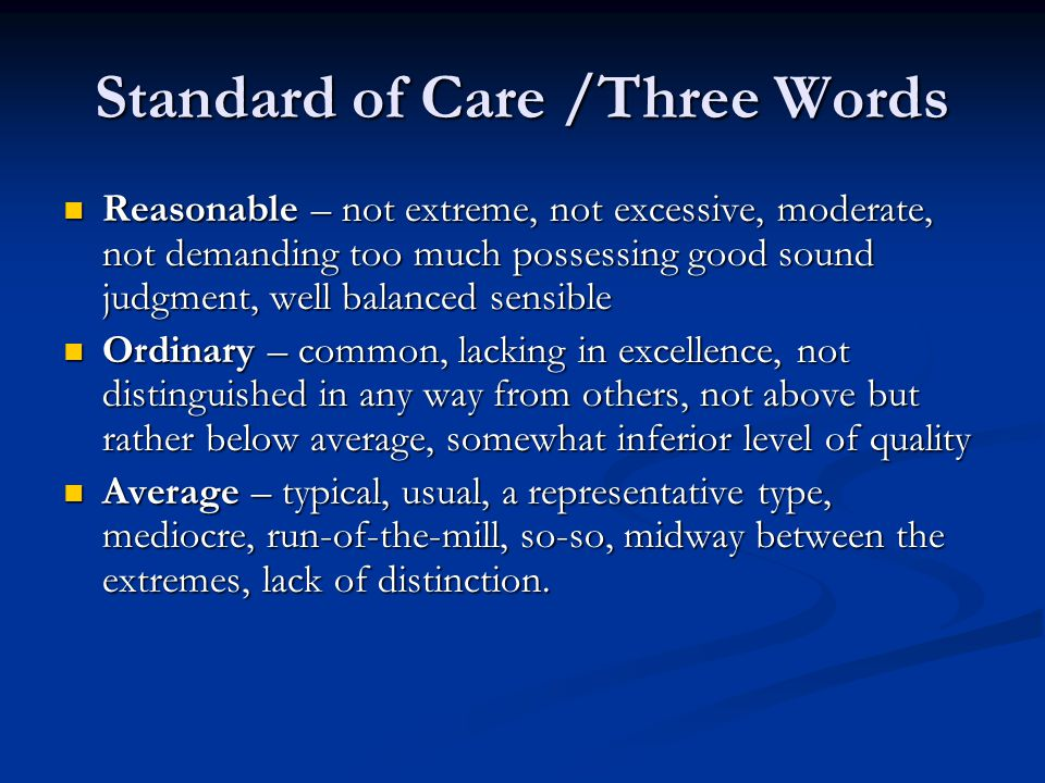 Standard of Care /Three Words Reasonable – not extreme, not excessive, moderate, not demanding too much possessing good sound judgment, well balanced sensible Reasonable – not extreme, not excessive, moderate, not demanding too much possessing good sound judgment, well balanced sensible Ordinary – common, lacking in excellence, not distinguished in any way from others, not above but rather below average, somewhat inferior level of quality Ordinary – common, lacking in excellence, not distinguished in any way from others, not above but rather below average, somewhat inferior level of quality Average – typical, usual, a representative type, mediocre, run-of-the-mill, so-so, midway between the extremes, lack of distinction.