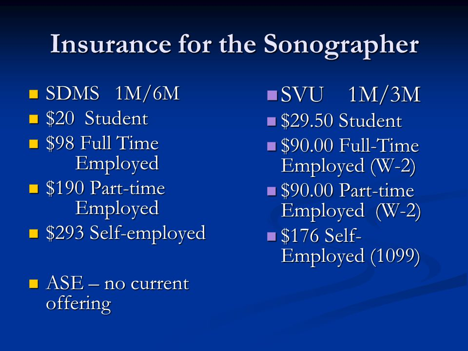 Insurance for the Sonographer SDMS 1M/6M SDMS 1M/6M $20 Student $20 Student $98 Full Time Employed $98 Full Time Employed $190 Part-time Employed $190 Part-time Employed $293 Self-employed $293 Self-employed ASE – no current offering ASE – no current offering SVU 1M/3M $29.50 Student $90.00 Full-Time Employed (W-2) $90.00 Part-time Employed (W-2) $176 Self- Employed (1099)