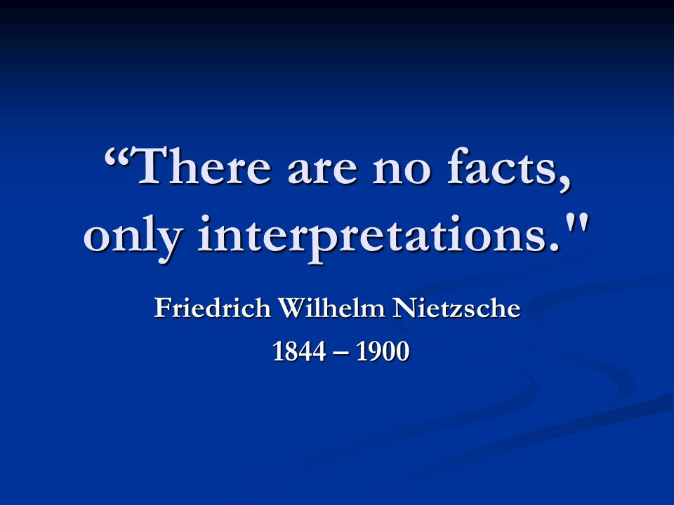 There are no facts, only interpretations. Friedrich Wilhelm Nietzsche 1844 – 1900 1844 – 1900