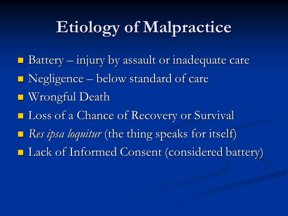 Etiology of Malpractice Battery – injury by assault or inadequate care Battery – injury by assault or inadequate care Negligence – below standard of care Negligence – below standard of care Wrongful Death Wrongful Death Loss of a Chance of Recovery or Survival Loss of a Chance of Recovery or Survival Res ipsa loquitur (the thing speaks for itself) Res ipsa loquitur (the thing speaks for itself) Lack of Informed Consent (considered battery) Lack of Informed Consent (considered battery)