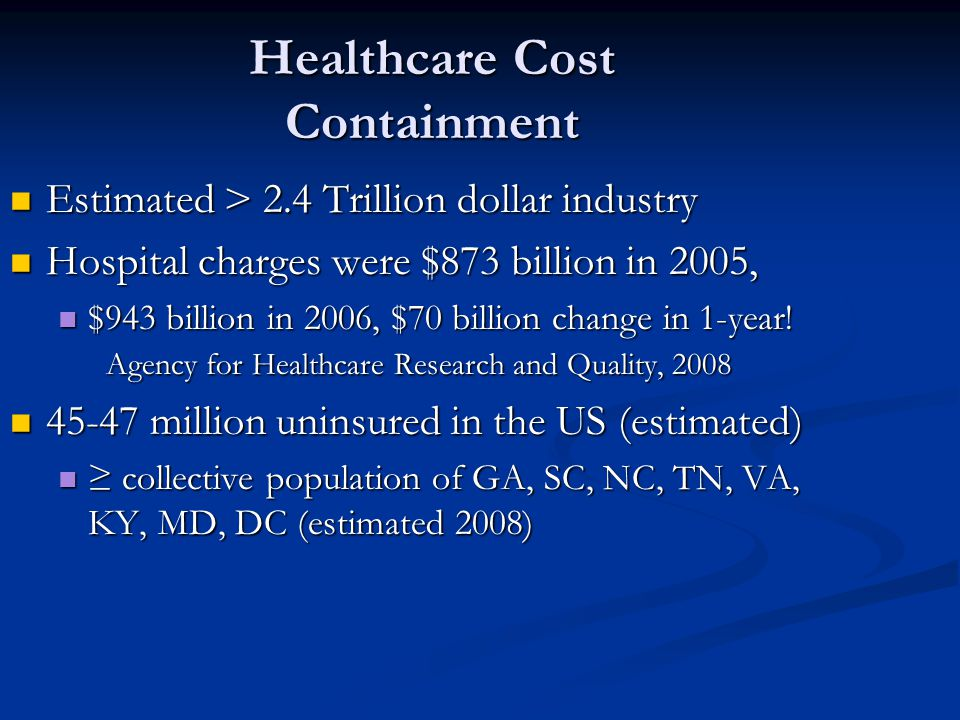 Healthcare Cost Containment Estimated > 2.4 Trillion dollar industry Estimated > 2.4 Trillion dollar industry Hospital charges were $873 billion in 2005, Hospital charges were $873 billion in 2005, $943 billion in 2006, $70 billion change in 1-year.