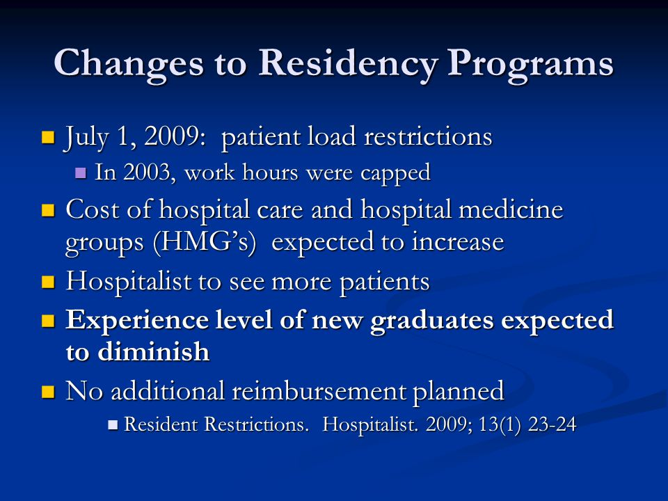 Changes to Residency Programs July 1, 2009: patient load restrictions July 1, 2009: patient load restrictions In 2003, work hours were capped In 2003, work hours were capped Cost of hospital care and hospital medicine groups (HMG's) expected to increase Cost of hospital care and hospital medicine groups (HMG's) expected to increase Hospitalist to see more patients Hospitalist to see more patients Experience level of new graduates expected to diminish Experience level of new graduates expected to diminish No additional reimbursement planned No additional reimbursement planned Resident Restrictions.