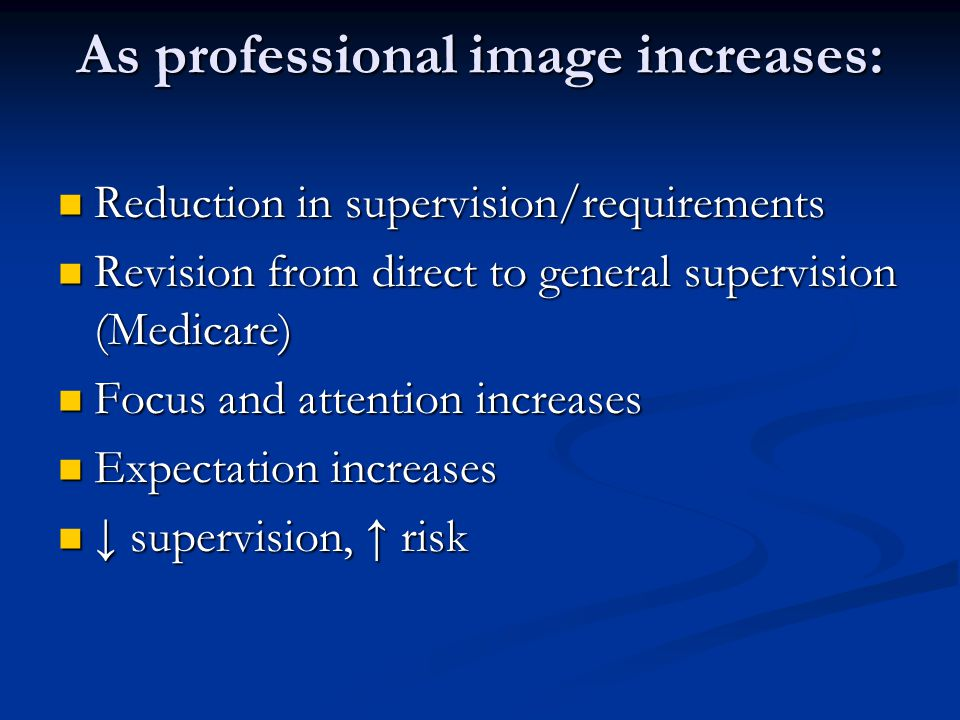 As professional image increases: Reduction in supervision/requirements Reduction in supervision/requirements Revision from direct to general supervision (Medicare) Revision from direct to general supervision (Medicare) Focus and attention increases Focus and attention increases Expectation increases Expectation increases ↓ supervision, ↑ risk ↓ supervision, ↑ risk