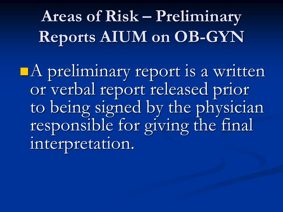 Areas of Risk – Preliminary Reports AIUM on OB-GYN A preliminary report is a written or verbal report released prior to being signed by the physician responsible for giving the final interpretation.