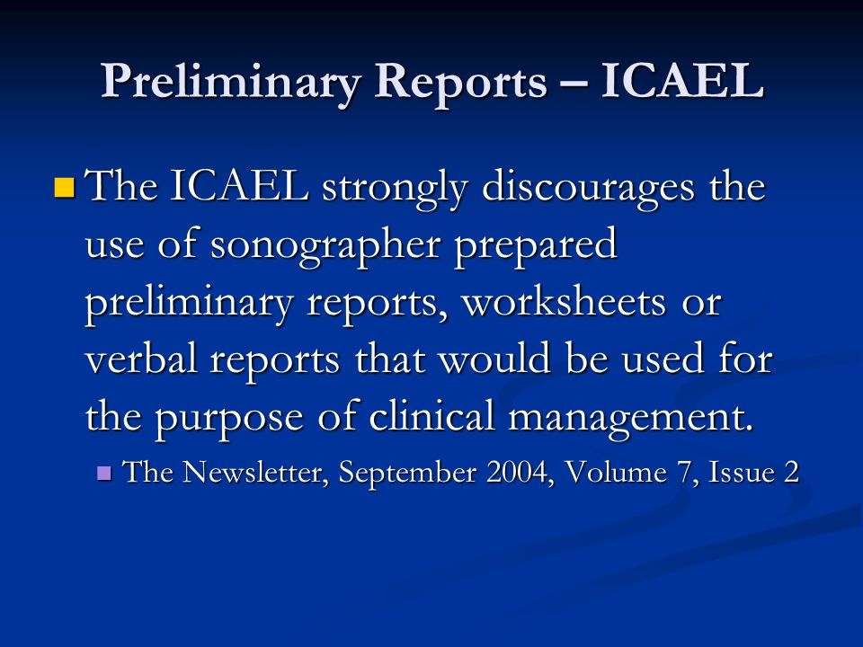 Preliminary Reports – ICAEL The ICAEL strongly discourages the use of sonographer prepared preliminary reports, worksheets or verbal reports that would be used for the purpose of clinical management.