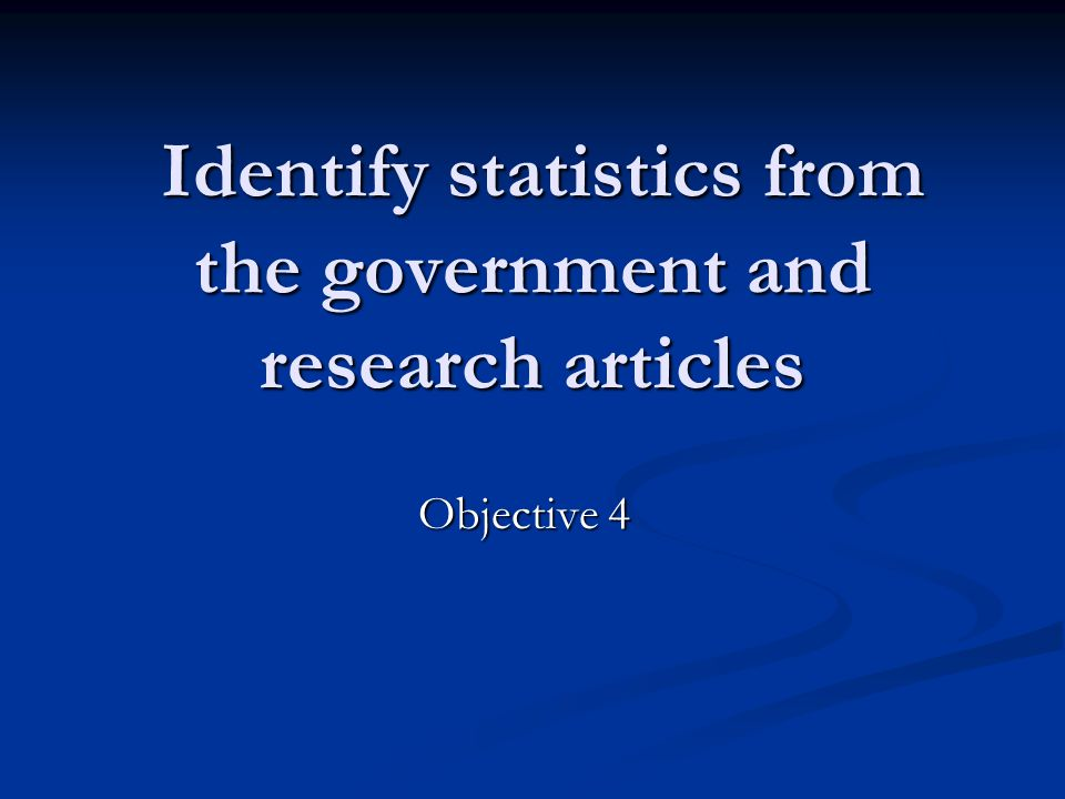Identify statistics from the government and research articles Identify statistics from the government and research articles Objective 4