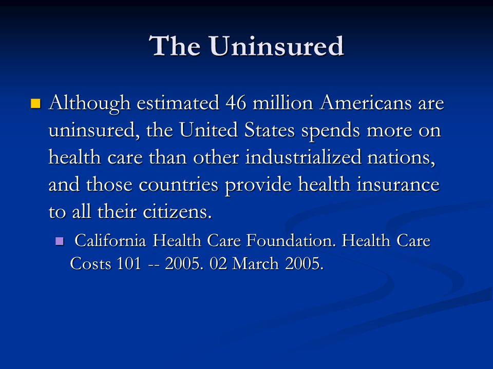The Uninsured Although estimated 46 million Americans are uninsured, the United States spends more on health care than other industrialized nations, and those countries provide health insurance to all their citizens.