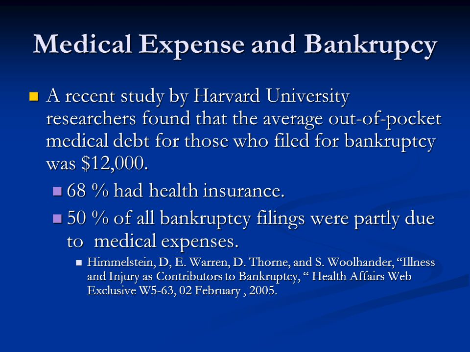 Medical Expense and Bankrupcy A recent study by Harvard University researchers found that the average out-of-pocket medical debt for those who filed for bankruptcy was $12,000.