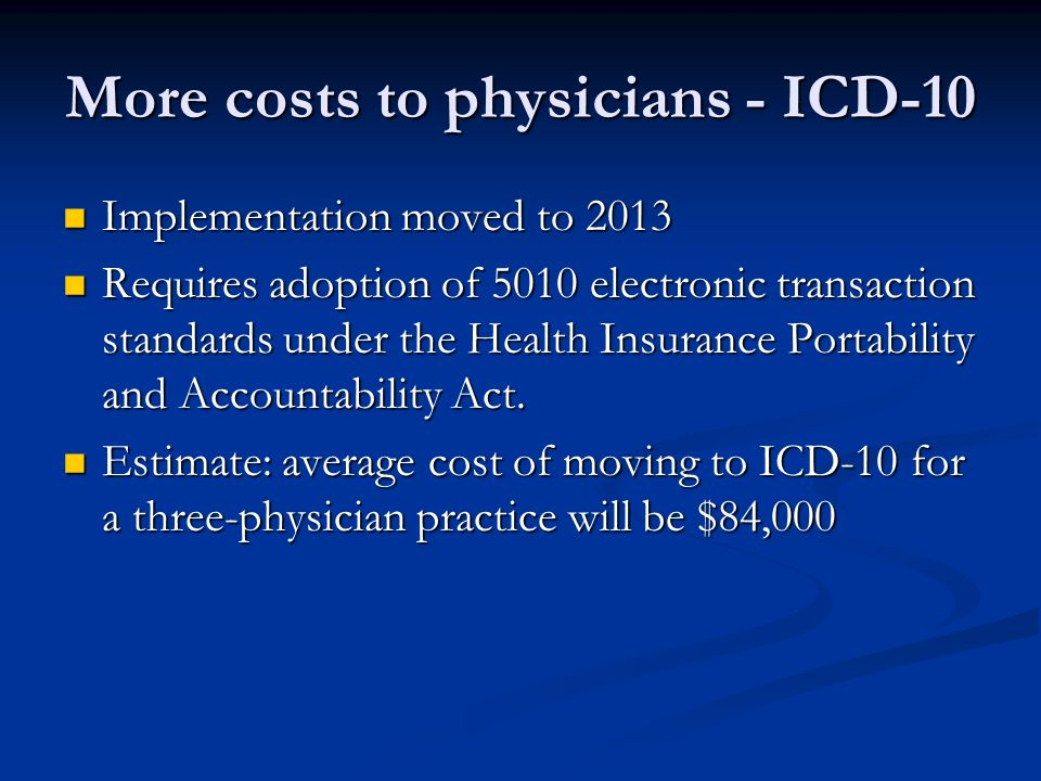 More costs to physicians - ICD-10 Implementation moved to 2013 Implementation moved to 2013 Requires adoption of 5010 electronic transaction standards under the Health Insurance Portability and Accountability Act.