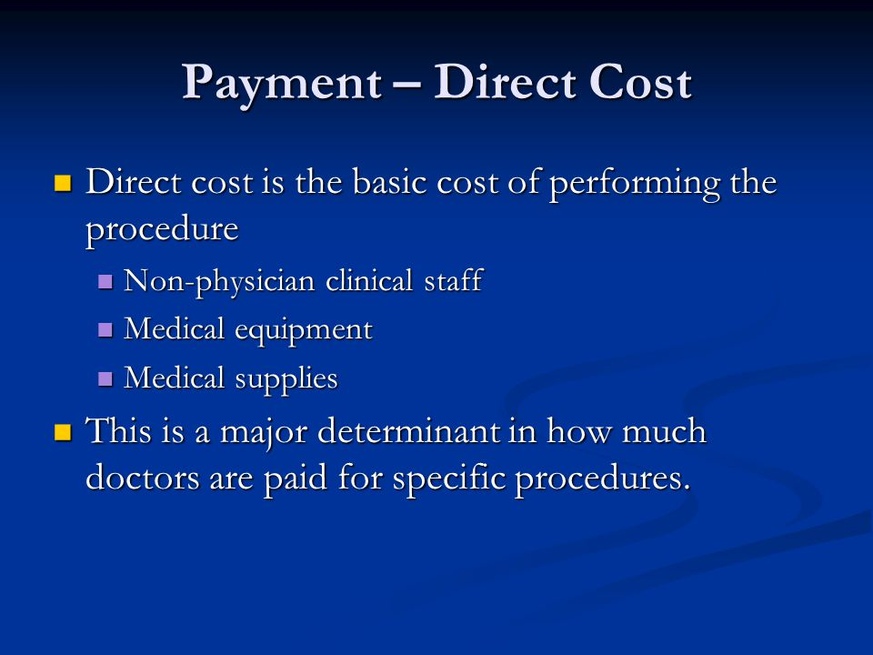 Payment – Direct Cost Direct cost is the basic cost of performing the procedure Direct cost is the basic cost of performing the procedure Non-physician clinical staff Non-physician clinical staff Medical equipment Medical equipment Medical supplies Medical supplies This is a major determinant in how much doctors are paid for specific procedures.