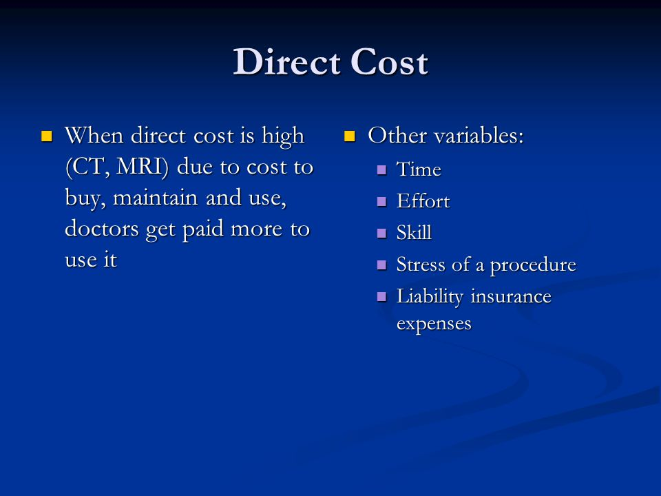 Direct Cost When direct cost is high (CT, MRI) due to cost to buy, maintain and use, doctors get paid more to use it When direct cost is high (CT, MRI) due to cost to buy, maintain and use, doctors get paid more to use it Other variables: Time Effort Skill Stress of a procedure Liability insurance expenses