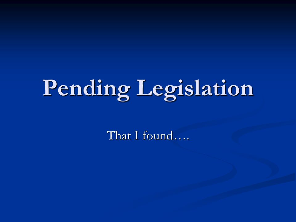 Pending Legislation That I found….