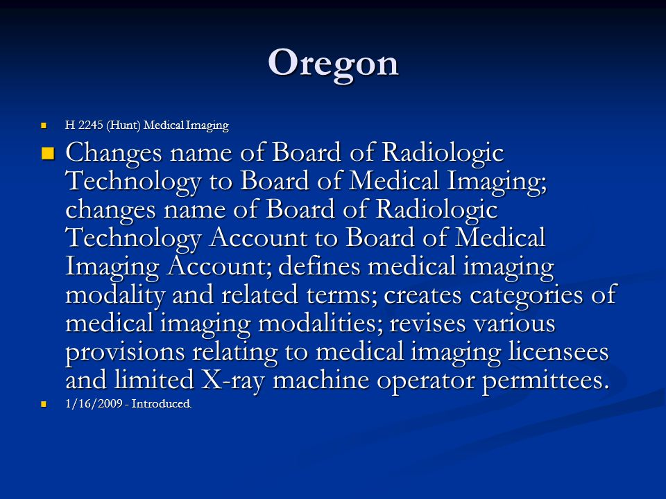 Oregon H 2245 (Hunt) Medical Imaging H 2245 (Hunt) Medical Imaging Changes name of Board of Radiologic Technology to Board of Medical Imaging; changes name of Board of Radiologic Technology Account to Board of Medical Imaging Account; defines medical imaging modality and related terms; creates categories of medical imaging modalities; revises various provisions relating to medical imaging licensees and limited X-ray machine operator permittees.