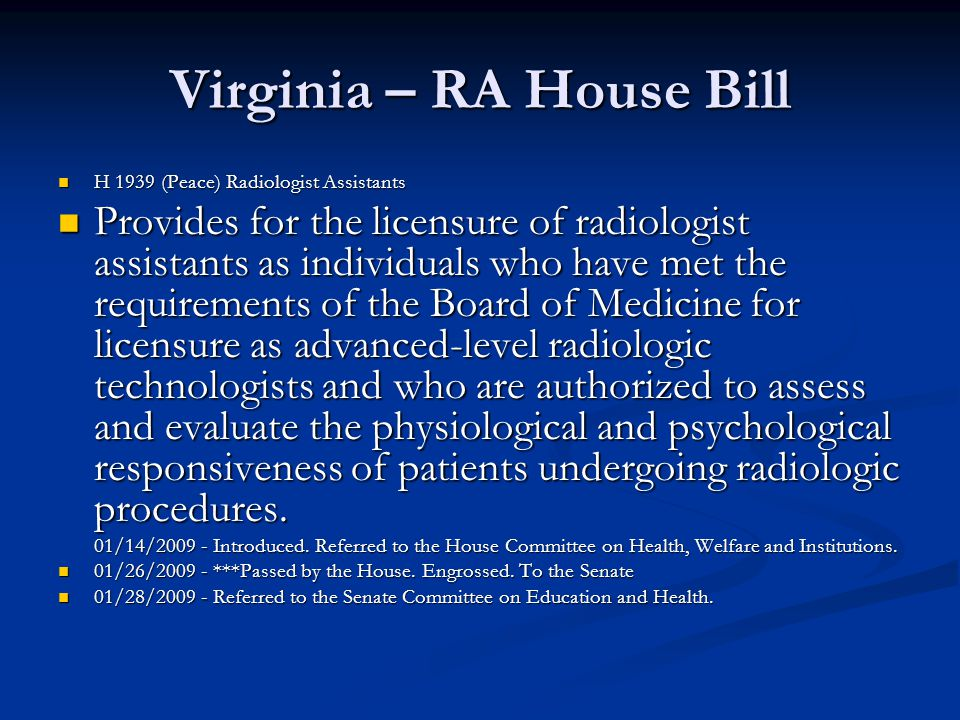 Virginia – RA House Bill H 1939 (Peace) Radiologist Assistants H 1939 (Peace) Radiologist Assistants Provides for the licensure of radiologist assistants as individuals who have met the requirements of the Board of Medicine for licensure as advanced-level radiologic technologists and who are authorized to assess and evaluate the physiological and psychological responsiveness of patients undergoing radiologic procedures.